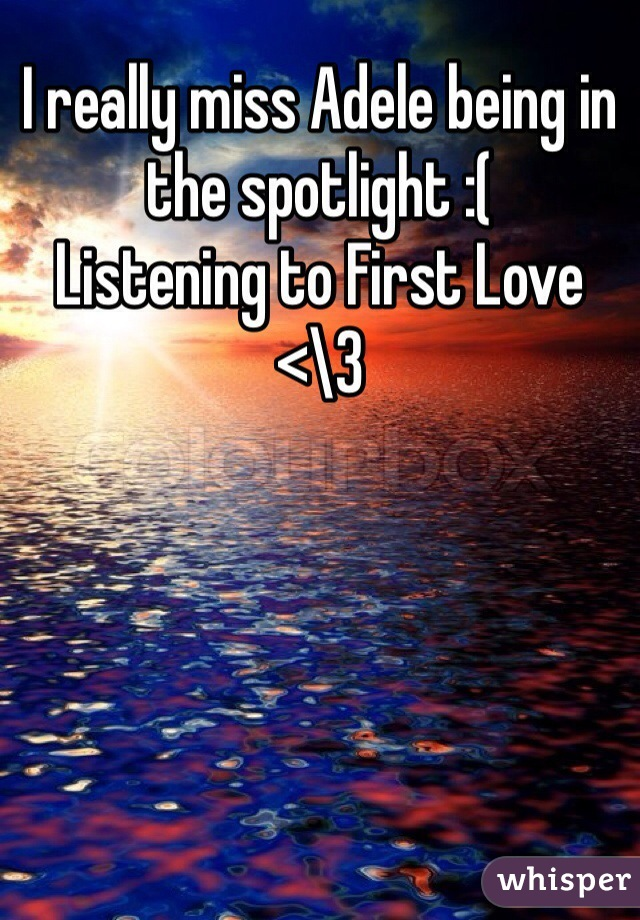 I really miss Adele being in the spotlight :( Listening to First Love  <\3