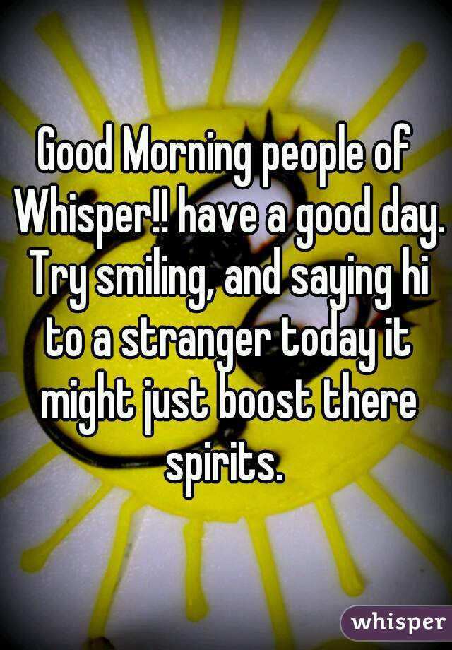 Good Morning people of Whisper!! have a good day. Try smiling, and saying hi to a stranger today it might just boost there spirits.