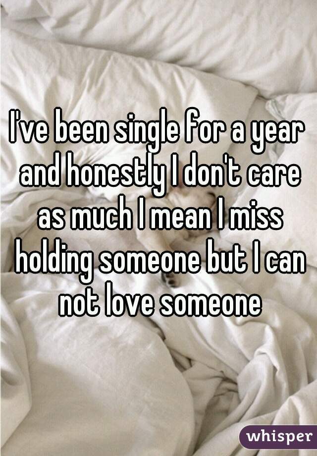 I've been single for a year and honestly I don't care as much I mean I miss holding someone but I can not love someone