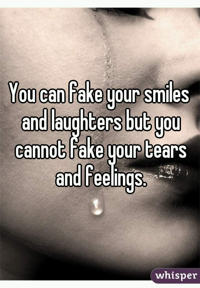 You can fake your smiles and laughters but you cannot fake your tears and feelings.