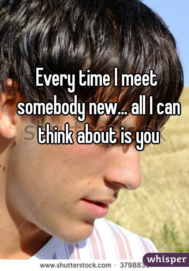 Every time I meet somebody new... all I can think about is you