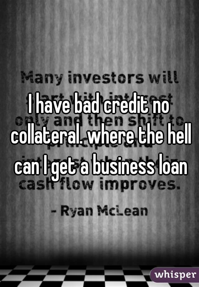 I have bad credit no collateral. where the hell can I get a business loan