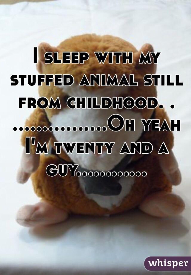 I sleep with my stuffed animal still from childhood. .……..........Oh yeah I'm twenty and a guy............