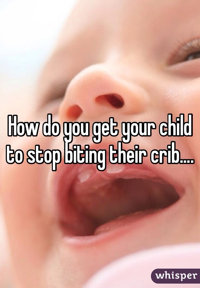 How do you get your child to stop biting their crib....