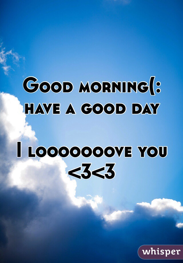 Good morning(: have a good day  I looooooove you <3<3