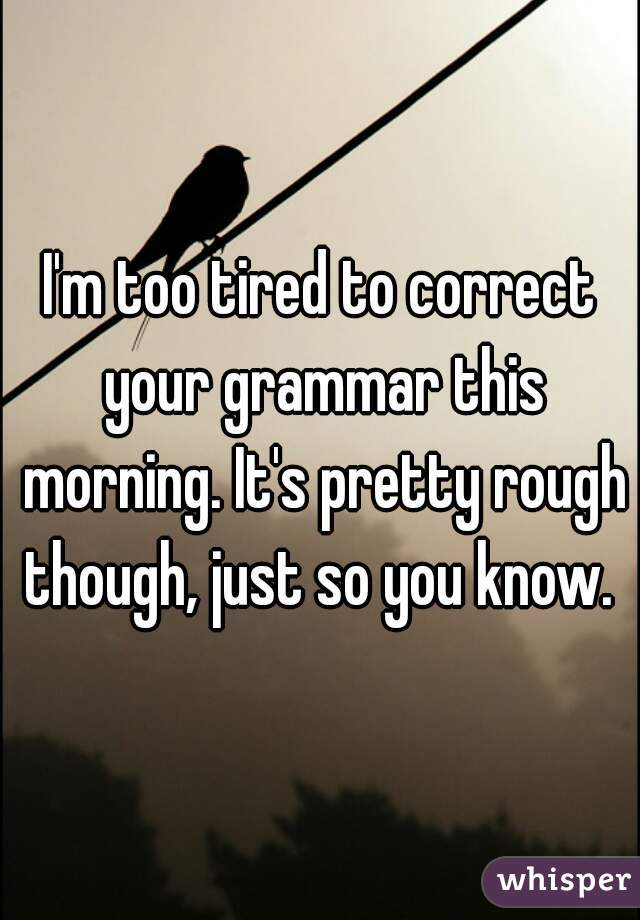 I'm too tired to correct your grammar this morning. It's pretty rough though, just so you know.