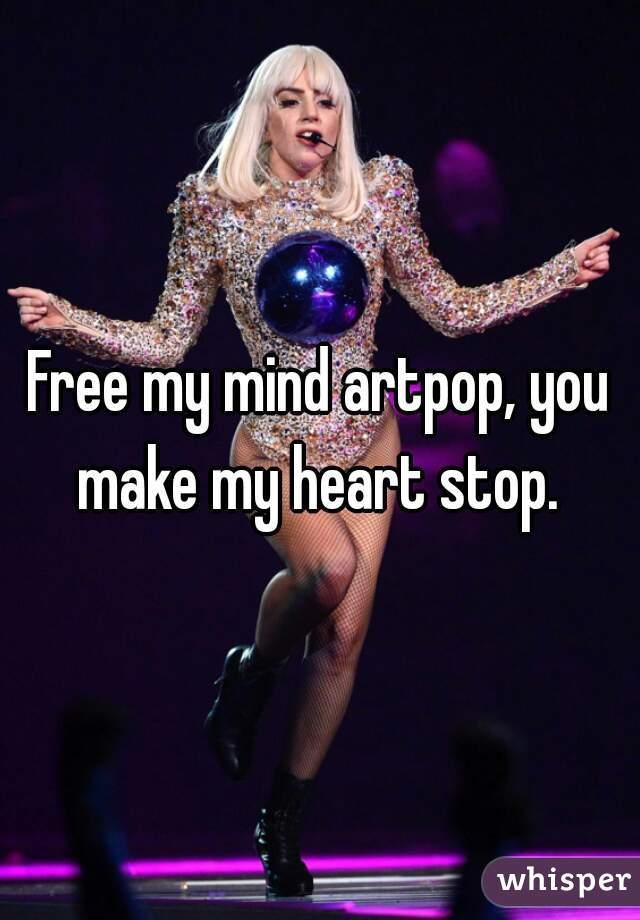 Free my mind artpop, you make my heart stop.