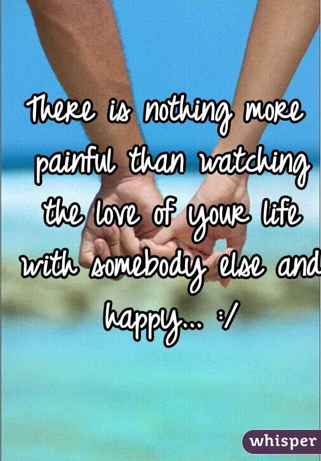 There is nothing more painful than watching the love of your life with somebody else and happy... :/