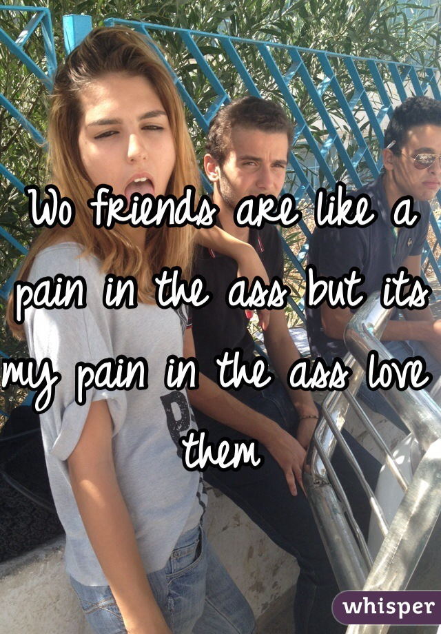 Wo friends are like a pain in the ass but its my pain in the ass love them