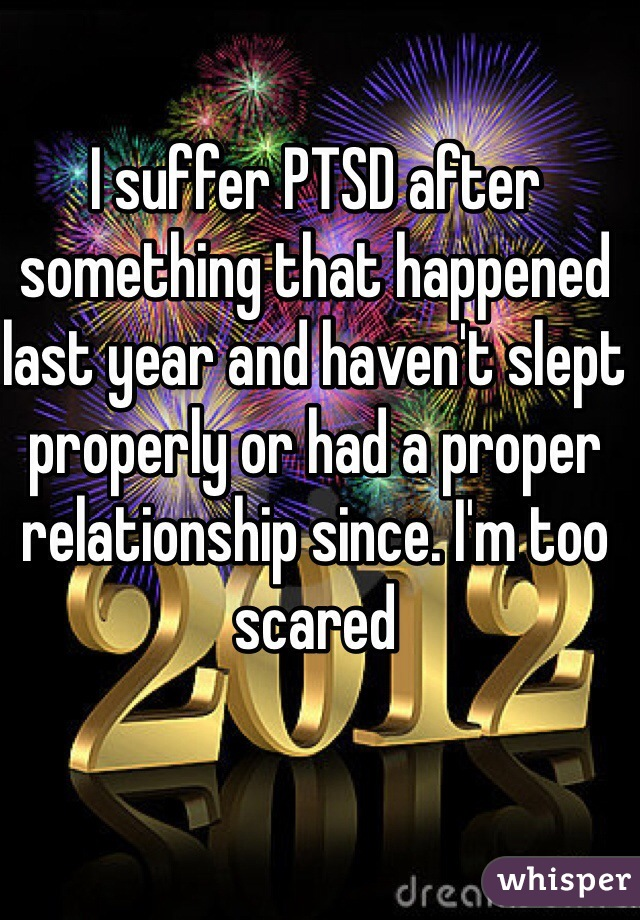 I suffer PTSD after something that happened last year and haven't slept properly or had a proper relationship since. I'm too scared