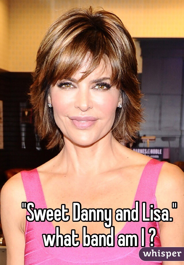 """""""Sweet Danny and Lisa.""""  what band am I ?"""
