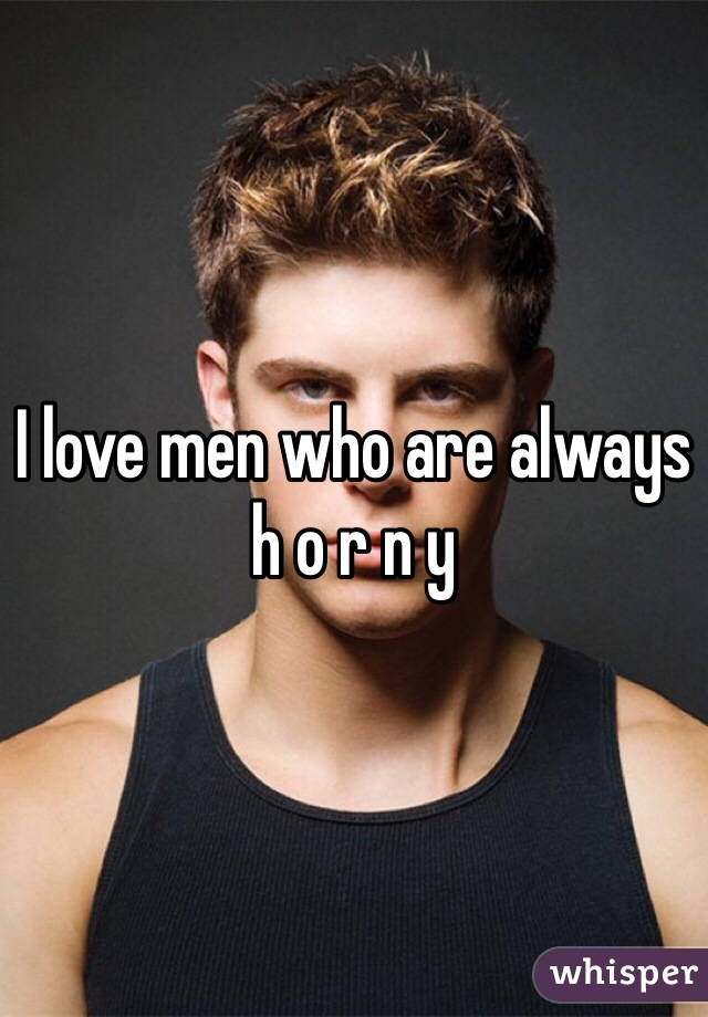 I love men who are always h o r n y