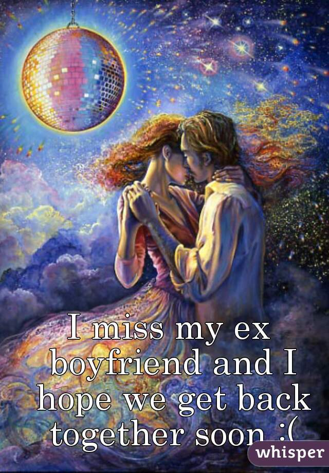 I miss my ex boyfriend and I hope we get back together soon :(