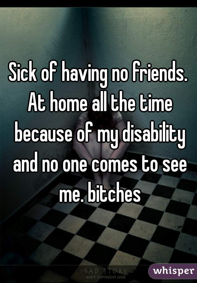 Sick of having no friends. At home all the time because of my disability and no one comes to see me. bitches