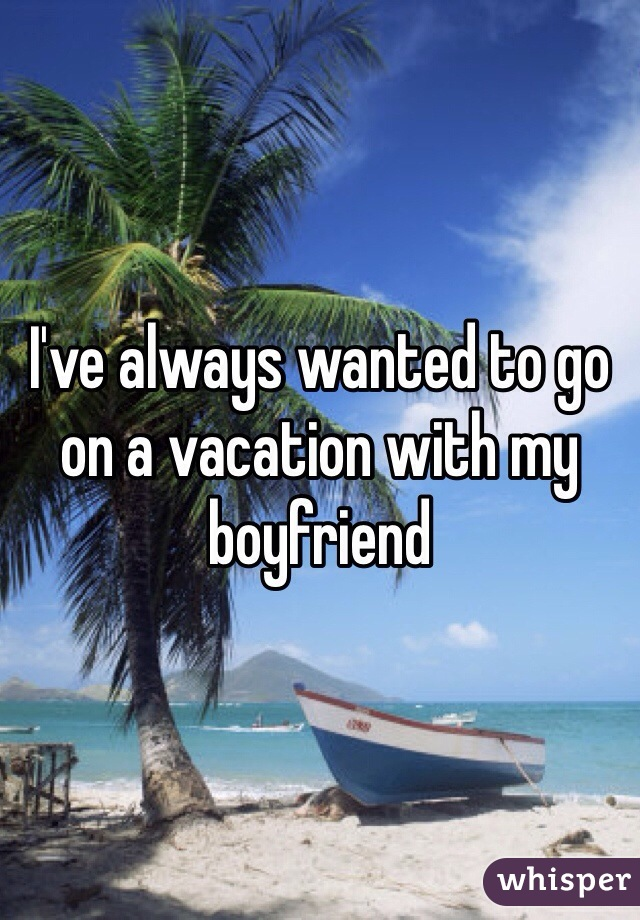 I've always wanted to go on a vacation with my boyfriend