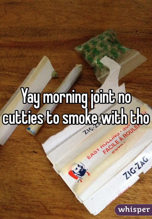 Yay morning joint no cutties to smoke with tho