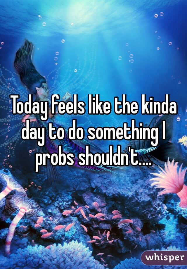 Today feels like the kinda day to do something I probs shouldn't....