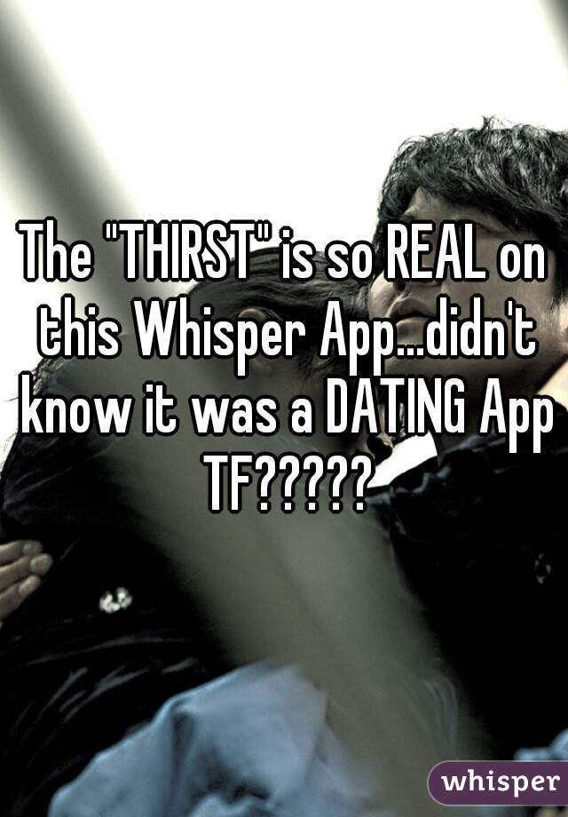 """The """"THIRST"""" is so REAL on this Whisper App...didn't know it was a DATING App TF?????"""