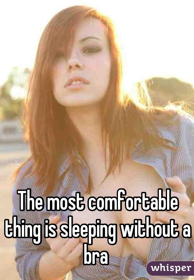The most comfortable thing is sleeping without a bra