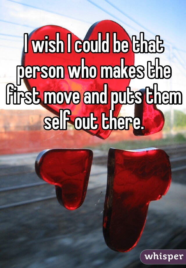 I wish I could be that person who makes the first move and puts them self out there.