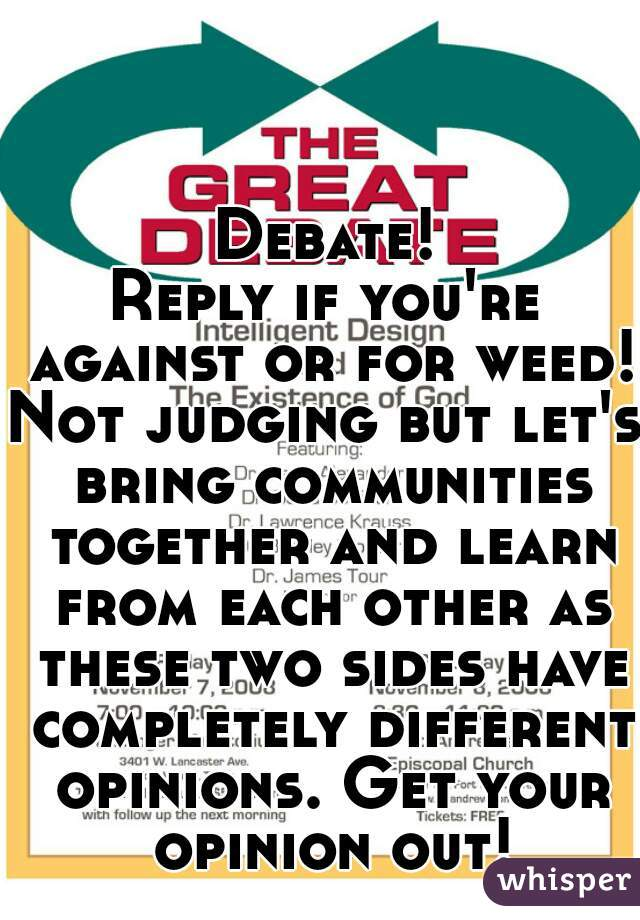 Debate! Reply if you're against or for weed! Not judging but let's bring communities together and learn from each other as these two sides have completely different opinions. Get your opinion out!