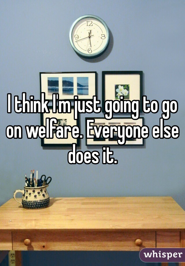I think I'm just going to go on welfare. Everyone else does it.