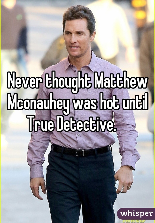 Never thought Matthew Mconauhey was hot until True Detective.
