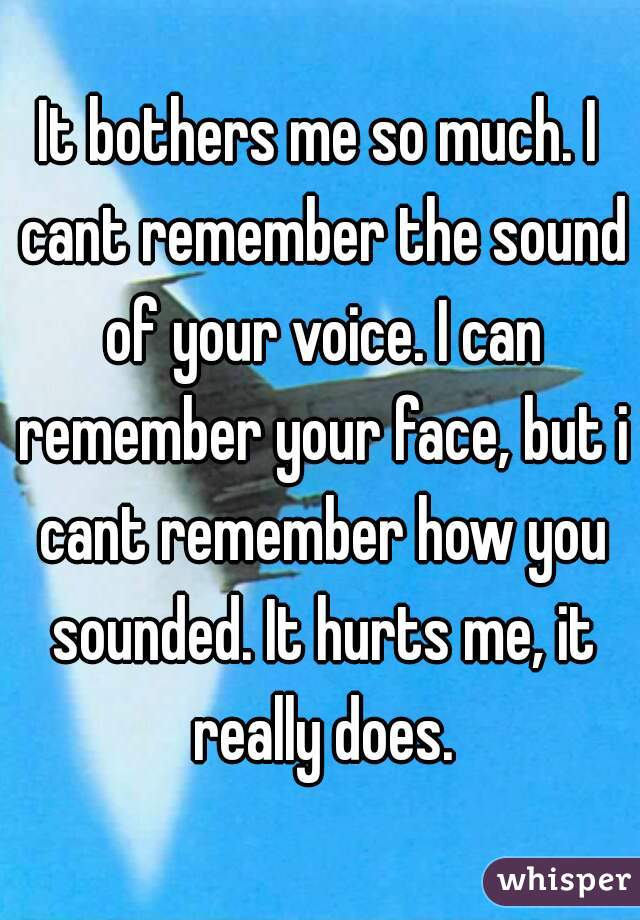 It bothers me so much. I cant remember the sound of your voice. I can remember your face, but i cant remember how you sounded. It hurts me, it really does.