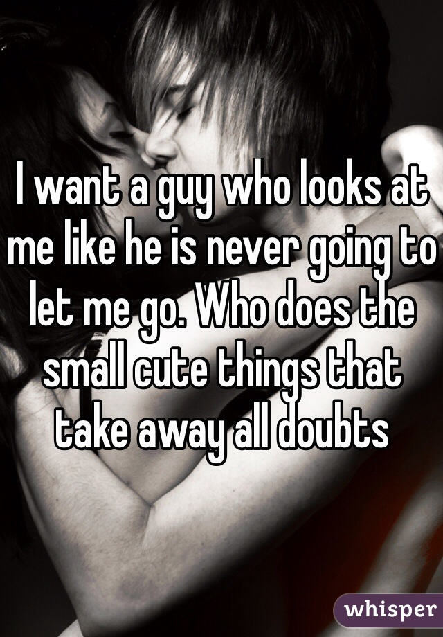 I want a guy who looks at me like he is never going to let me go. Who does the small cute things that take away all doubts