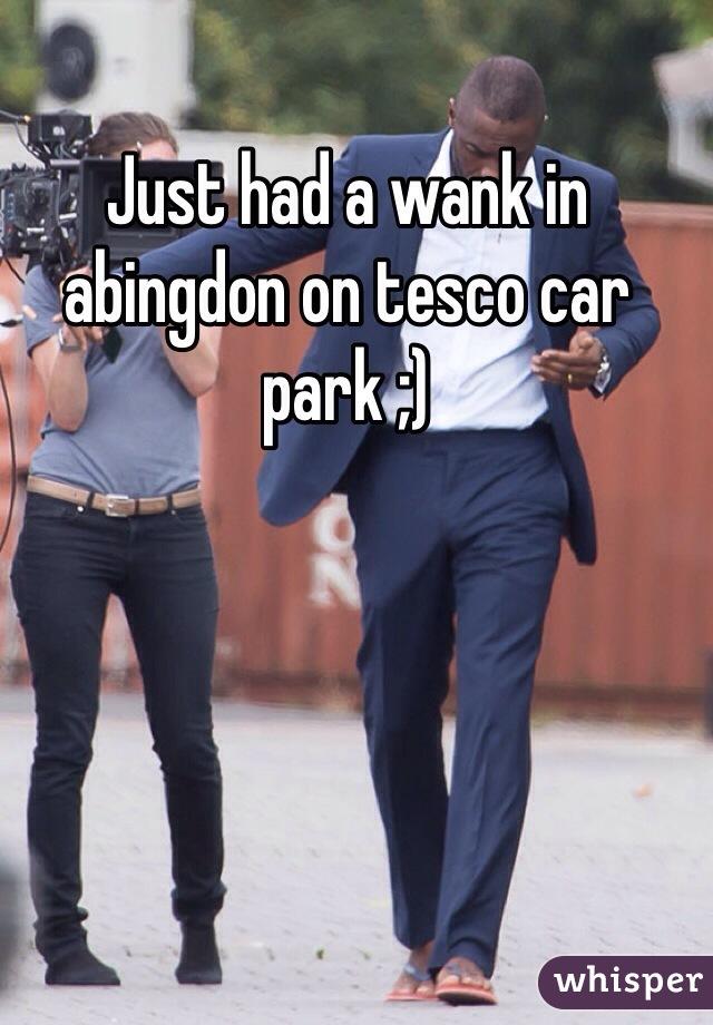 Just had a wank in abingdon on tesco car park ;)