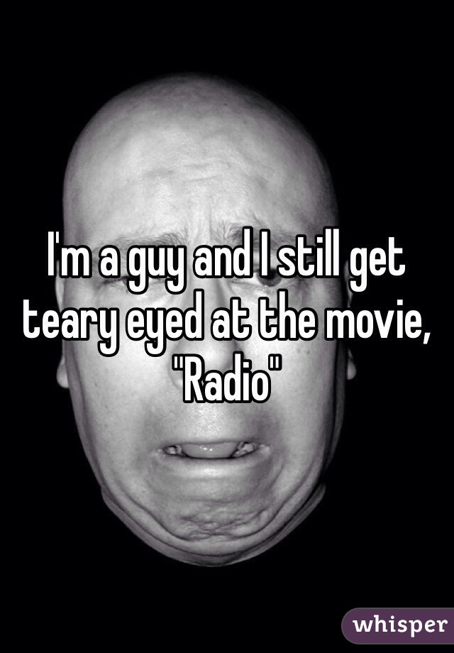 "I'm a guy and I still get teary eyed at the movie, ""Radio"""