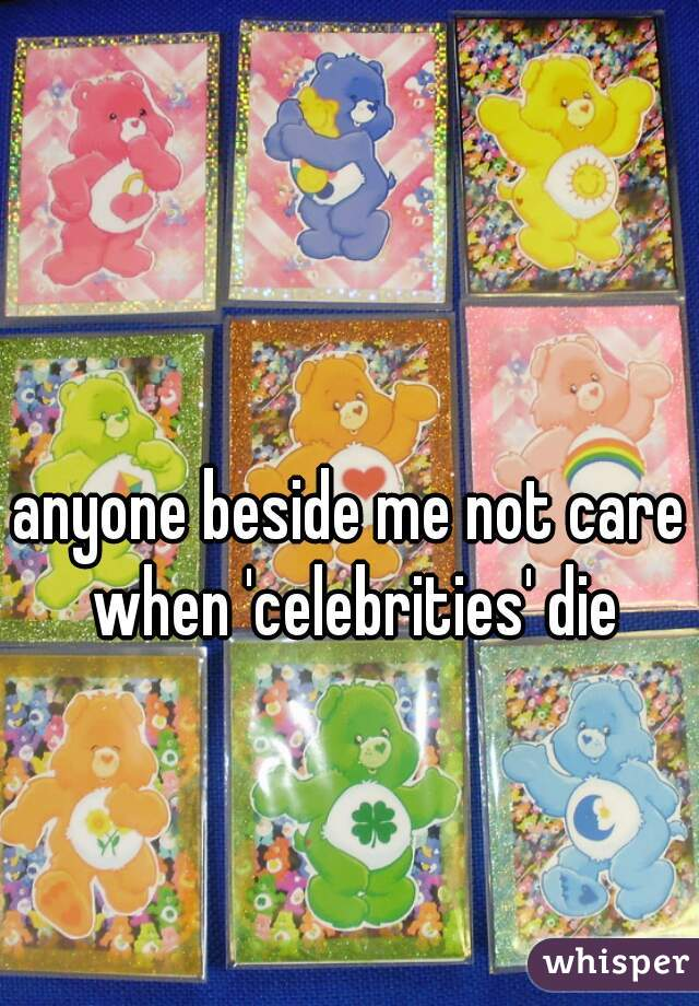 anyone beside me not care when 'celebrities' die