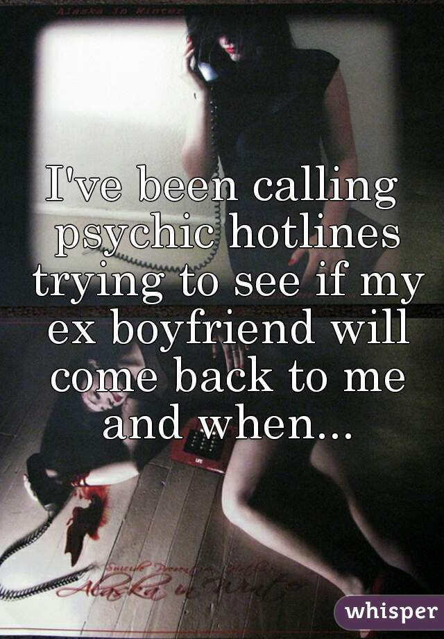 I've been calling psychic hotlines trying to see if my ex boyfriend will come back to me and when...