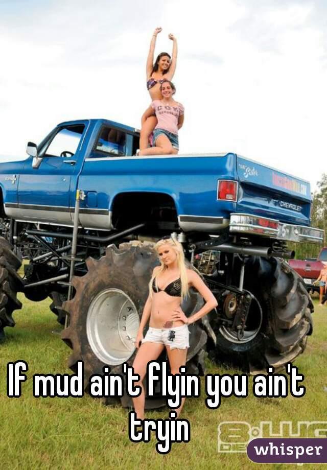 If mud ain't flyin you ain't tryin