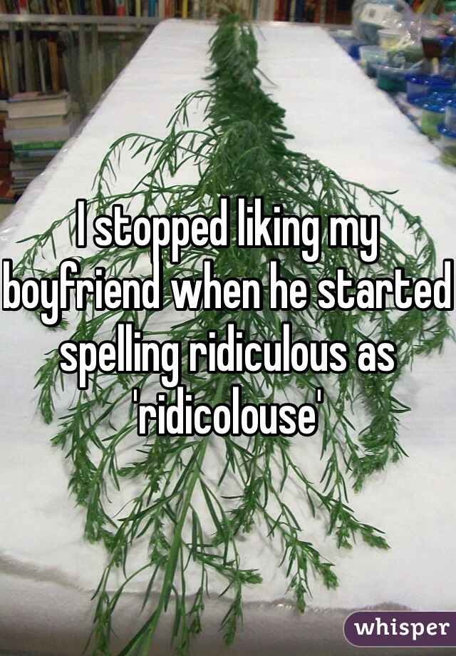 I stopped liking my boyfriend when he started spelling ridiculous as 'ridicolouse'