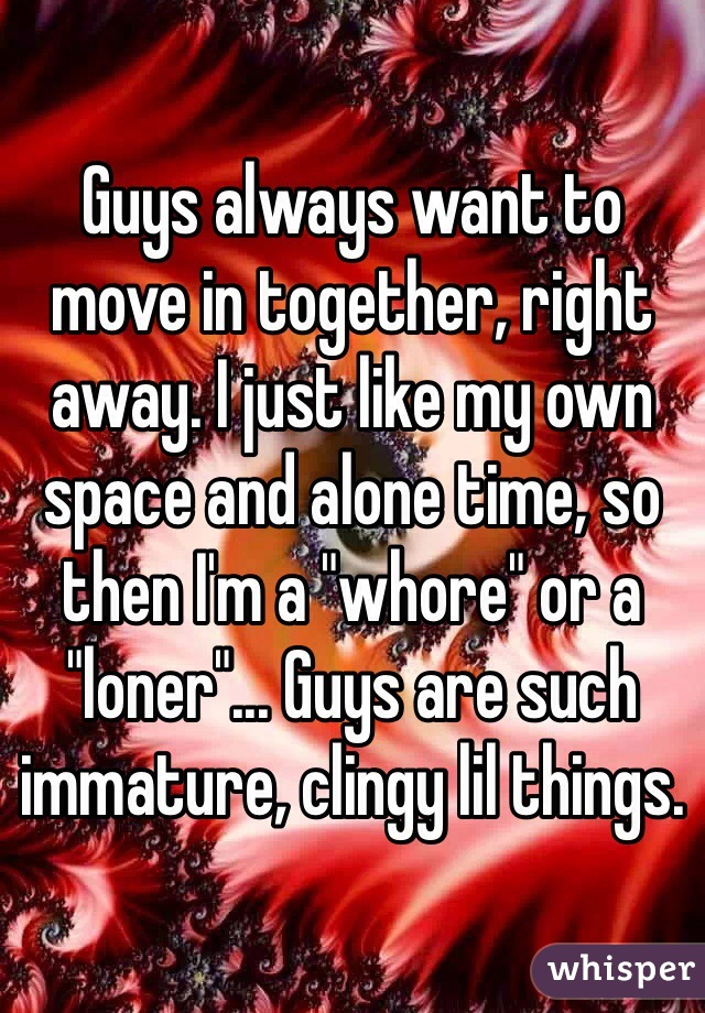 """Guys always want to move in together, right away. I just like my own space and alone time, so then I'm a """"whore"""" or a """"loner""""... Guys are such immature, clingy lil things."""