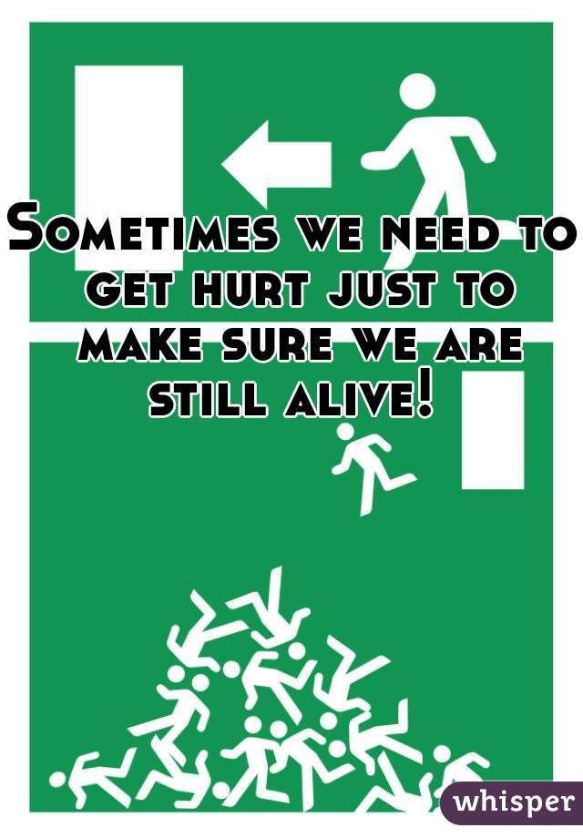 Sometimes we need to get hurt just to make sure we are still alive!