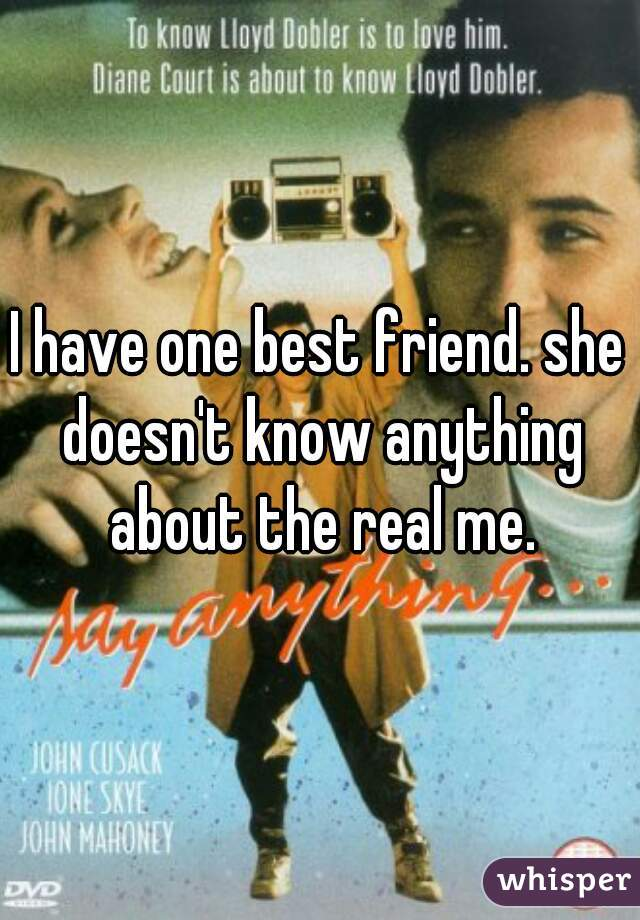 I have one best friend. she doesn't know anything about the real me.