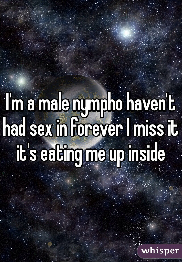 I'm a male nympho haven't had sex in forever I miss it it's eating me up inside