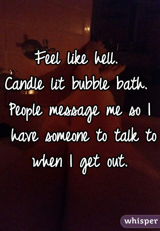 Feel like hell.  Candle lit bubble bath.  People message me so I have someone to talk to when I get out.