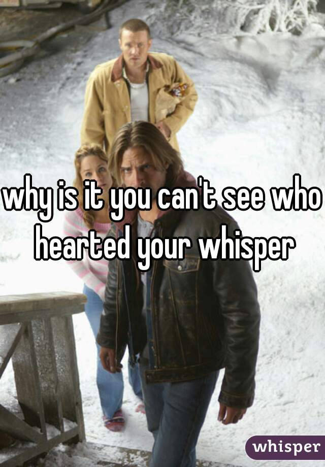 why is it you can't see who hearted your whisper