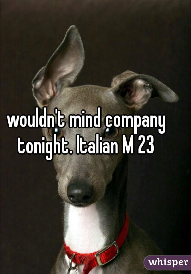wouldn't mind company tonight. Italian M 23