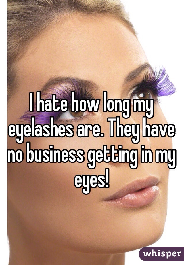I hate how long my eyelashes are. They have no business getting in my eyes!