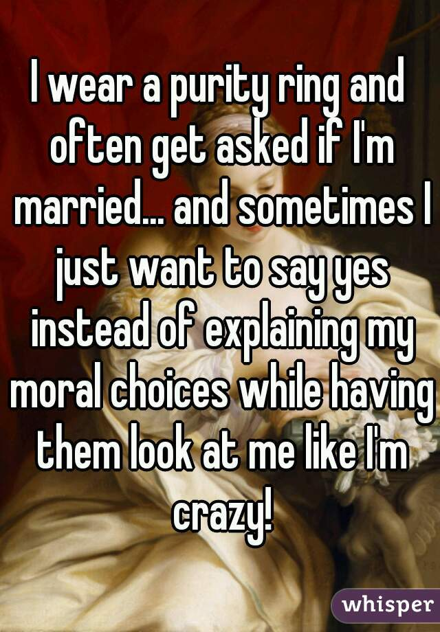 I wear a purity ring and often get asked if I'm married... and sometimes I just want to say yes instead of explaining my moral choices while having them look at me like I'm crazy!