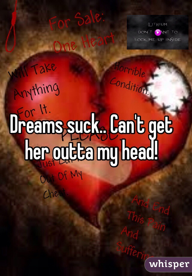 Dreams suck.. Can't get her outta my head!