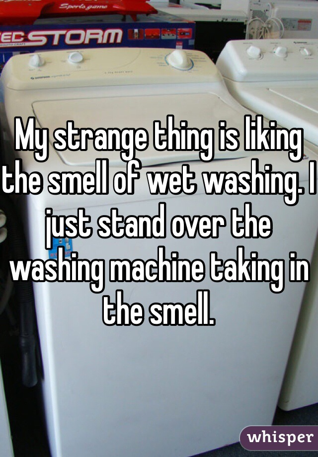 My strange thing is liking the smell of wet washing. I just stand over the washing machine taking in the smell.