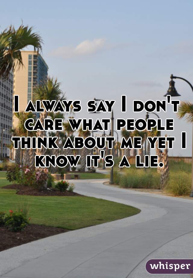 I always say I don't care what people think about me yet I know it's a lie.