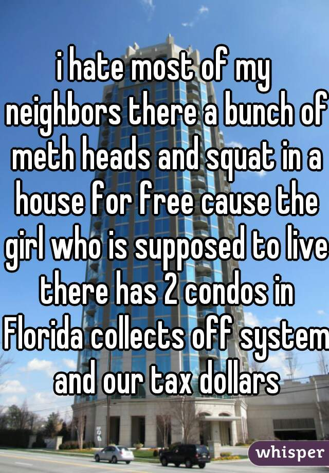 i hate most of my neighbors there a bunch of meth heads and squat in a house for free cause the girl who is supposed to live there has 2 condos in Florida collects off system and our tax dollars