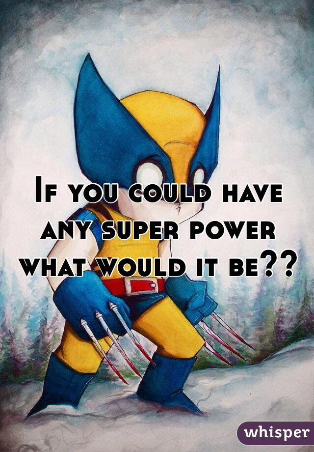 If you could have any super power what would it be??