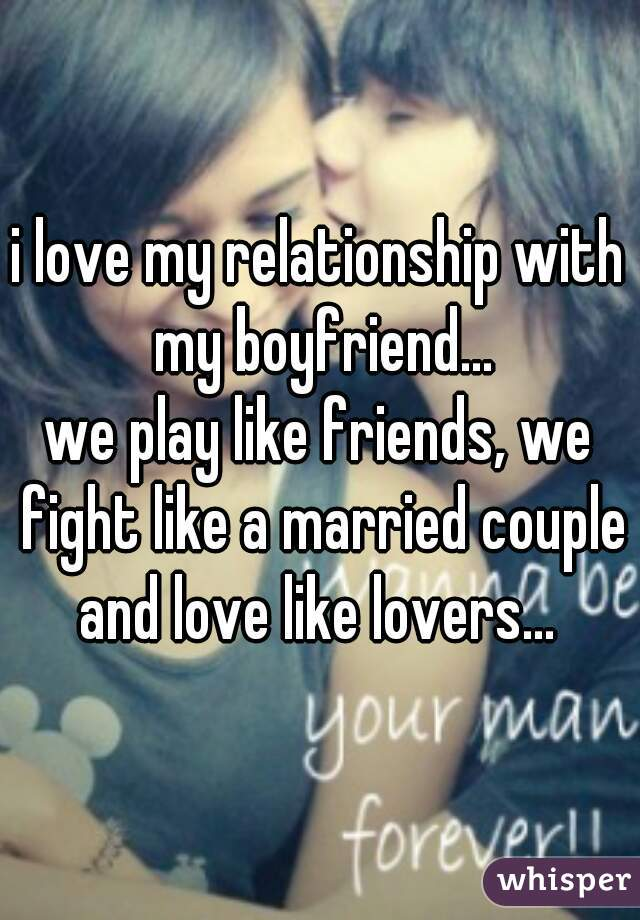 i love my relationship with my boyfriend... we play like friends, we fight like a married couple and love like lovers...